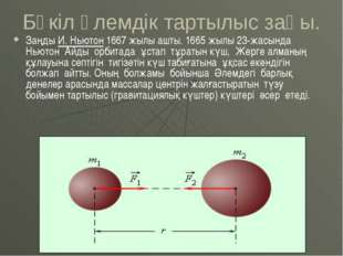 Бүкіл әлемдік тартылыс заңы. Заңды И.Ньютон 1667жылы ашты. 1665жылы 23-жас