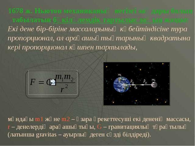 1678 ж. Ньютон механиканың негізгі заңдары болып табылатын бүкіләлемдік тарты...