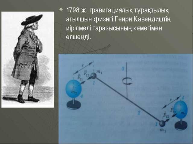 1798 ж. гравитациялық тұрақтылық ағылшын физигі Генри Кавендиштің иірілмелі т...