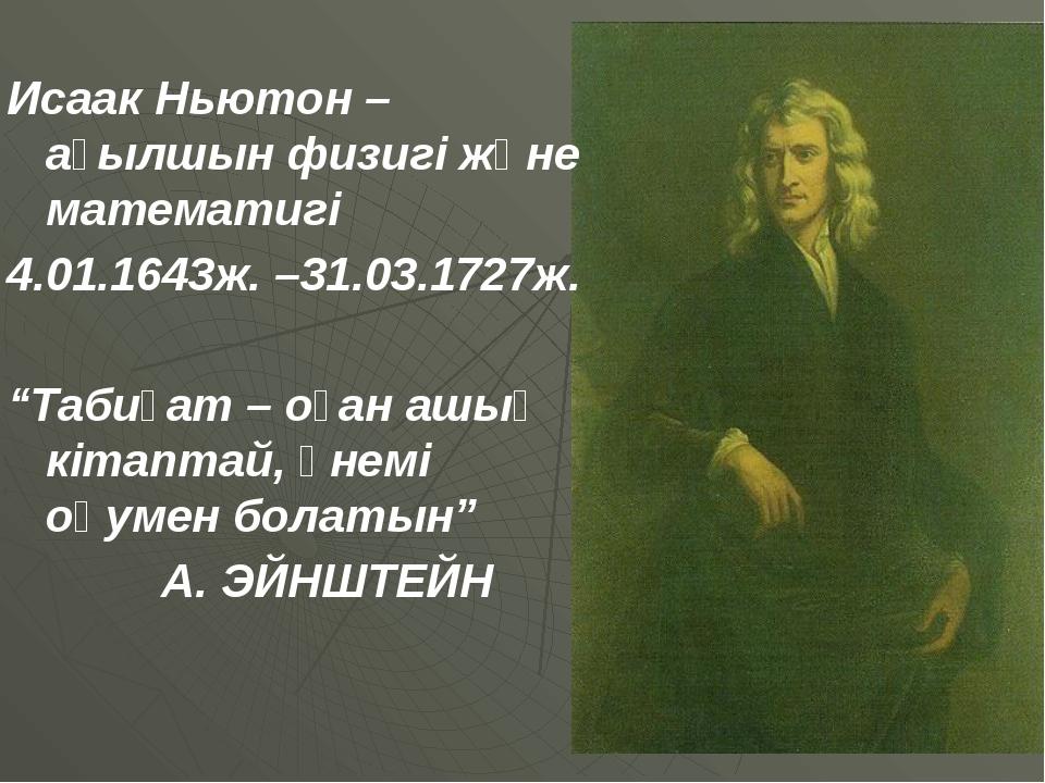 """Исаак Ньютон – ағылшын физигі және математигі 4.01.1643ж. –31.03.1727ж. """"Таб..."""