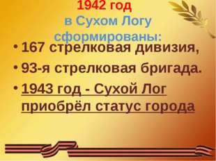 1942 год в Сухом Логу сформированы: 167 стрелковая дивизия, 93-я стрелковая б
