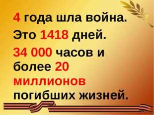 4 года шла война. Это 1418 дней. 34 000 часов и более 20 миллионов погибших ж