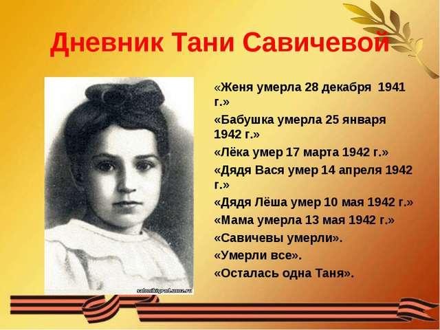 Дневник Тани Савичевой «Женя умерла 28 декабря 1941 г.» «Бабушка умерла 25 ян...