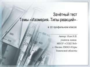 Зачётный тест Темы «Изомерия. Типы реакций» Автор: Ким Н.В. учитель химии МБО