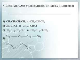 6. ИЗОМЕРАМИ УГЛЕРОДНОГО СКЕЛЕТА ЯВЛЯЮТСЯ 1) СН3-СН2-СH2-CH3 и (СН3)2СH-СН3 2