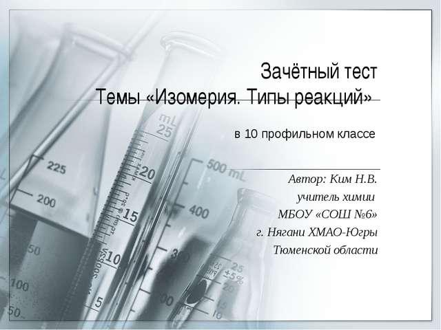 Зачётный тест Темы «Изомерия. Типы реакций» Автор: Ким Н.В. учитель химии МБО...