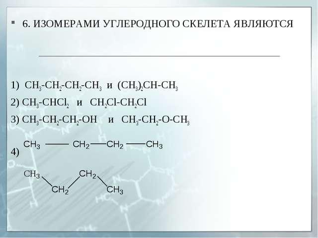 6. ИЗОМЕРАМИ УГЛЕРОДНОГО СКЕЛЕТА ЯВЛЯЮТСЯ 1) СН3-СН2-СH2-CH3 и (СН3)2СH-СН3 2...