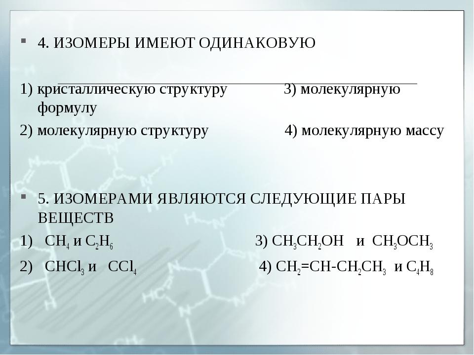 4. ИЗОМЕРЫ ИМЕЮТ ОДИНАКОВУЮ 1) кристаллическую структуру 3) молекулярную фор...