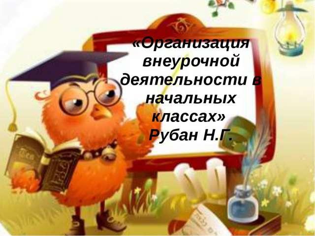 «Организация внеурочной деятельности в начальных классах» Рубан Н.Г.