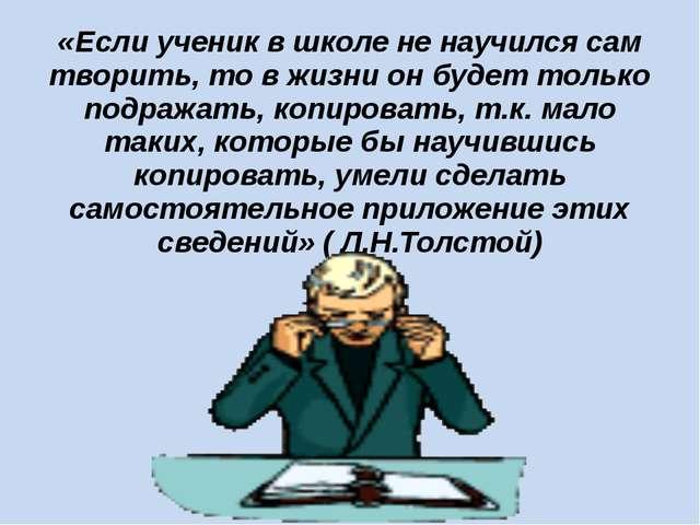 «Если ученик в школе не научился сам творить, то в жизни он будет только подр...