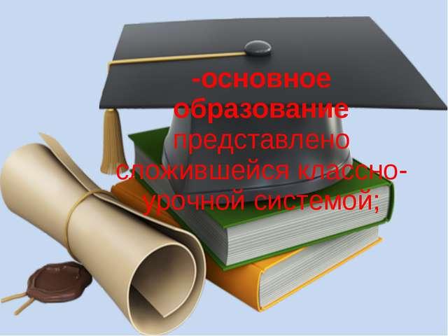 -основное образование представлено сложившейся классно-урочной системой;