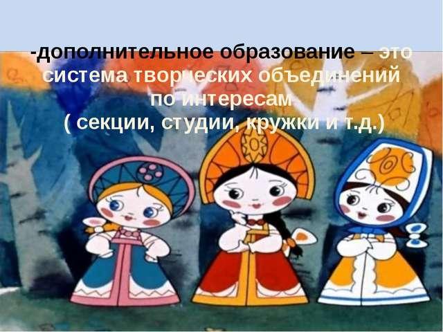 -дополнительное образование – это система творческих объединений по интересам...