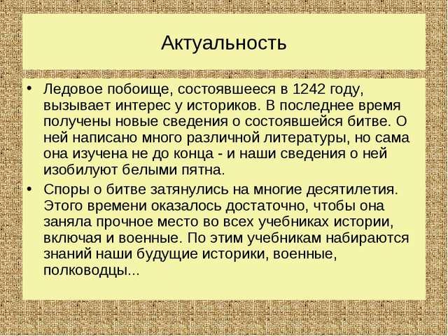 Актуальность Ледовое побоище, состоявшееся в 1242 году, вызывает интерес у ис...