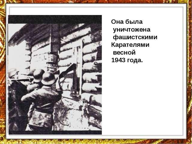 Она была уничтожена фашистскими Карателями весной 1943 года.