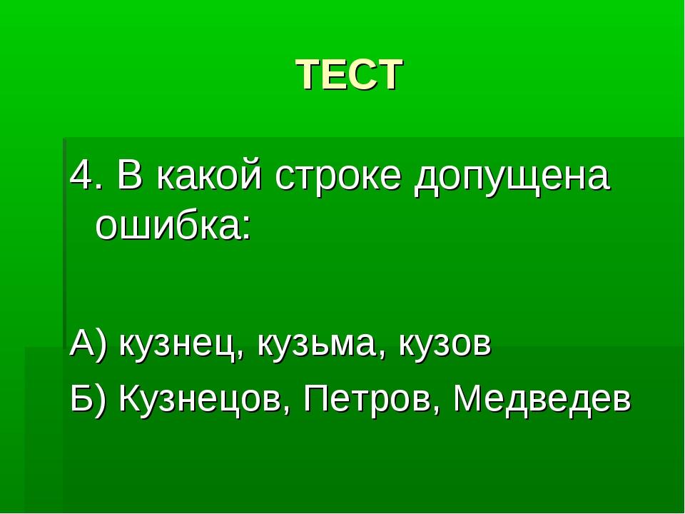 ТЕСТ 4. В какой строке допущена ошибка: А) кузнец, кузьма, кузов Б) Кузнецов,...