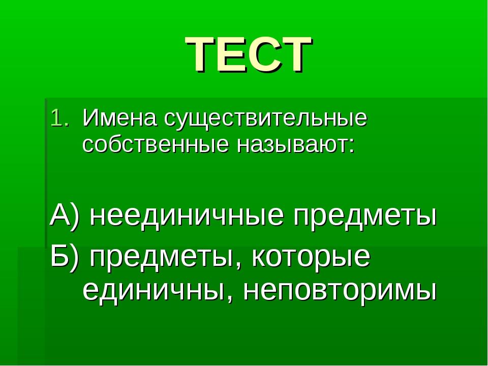 ТЕСТ Имена существительные собственные называют: А) неединичные предметы Б) п...