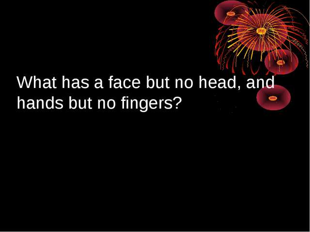 What has a face but no head, and hands but no fingers?