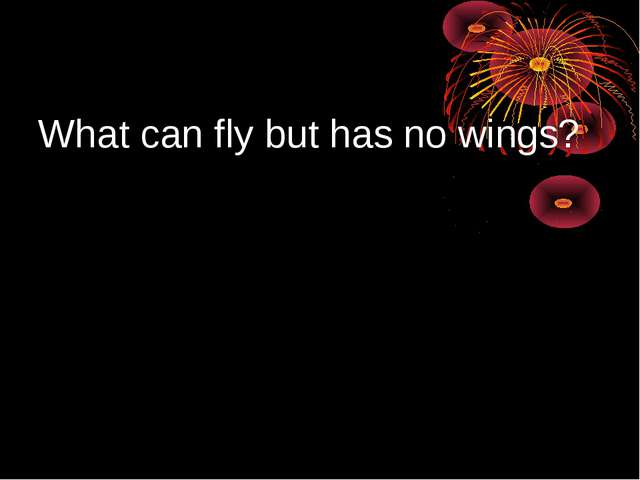 What can fly but has no wings?
