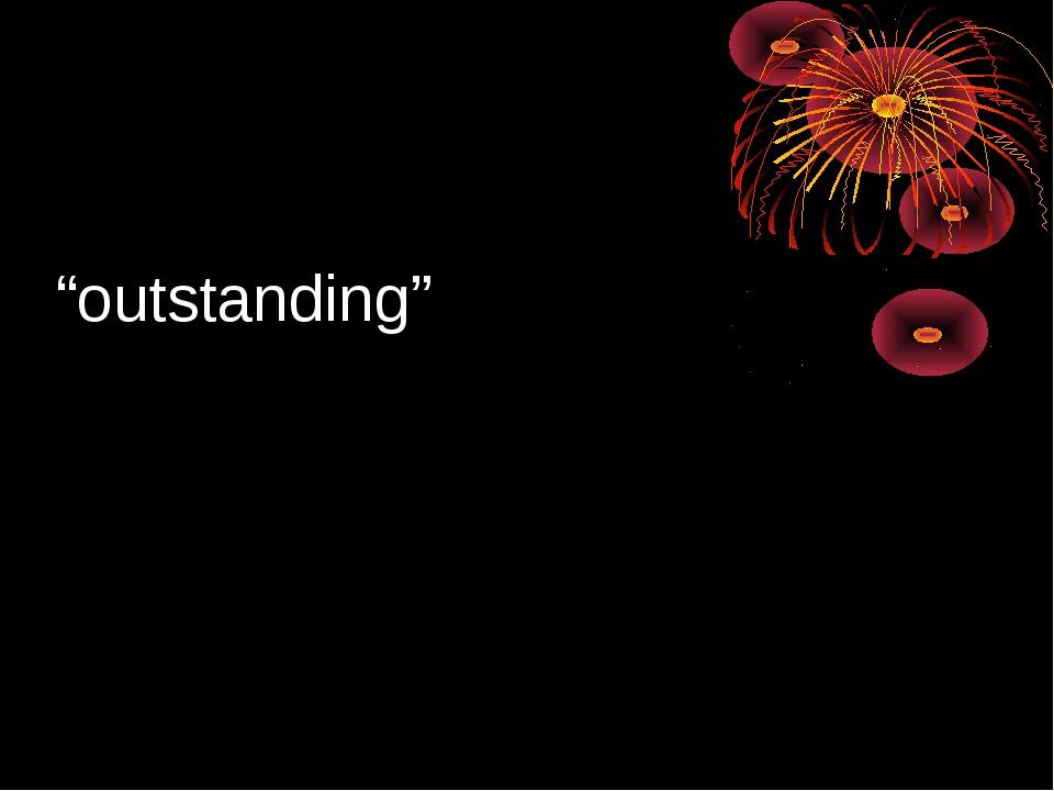 """outstanding"""