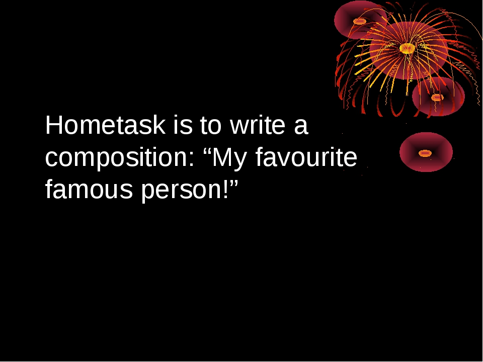 "Hometask is to write a composition: ""My favourite famous person!"""