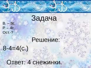 Задача В. – 8с. Р. – 4с. Ост.-? Решение: 8-4=4(с.) Ответ: 4 снежинки.