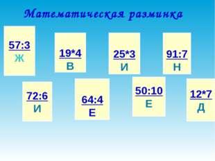 Математическая разминка 57:3 Ж 72:6 И 19*4 В 64:4 Е 25*3 И 50:10 Е 91:7 Н 12*