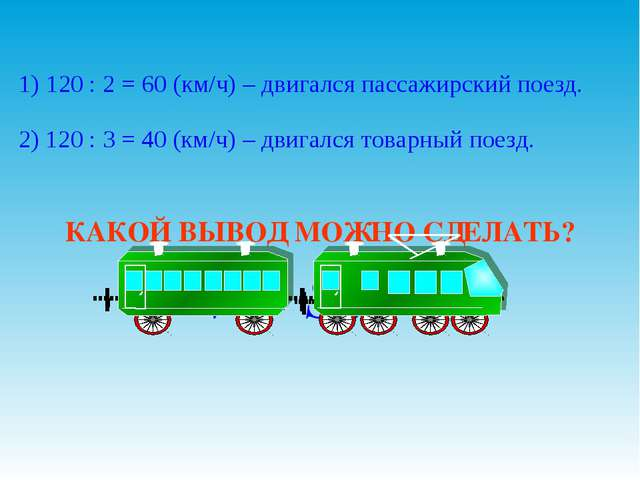 1) 120 : 2 = 60 (км/ч) – двигался пассажирский поезд. 2) 120 : 3 = 40 (км/ч)...