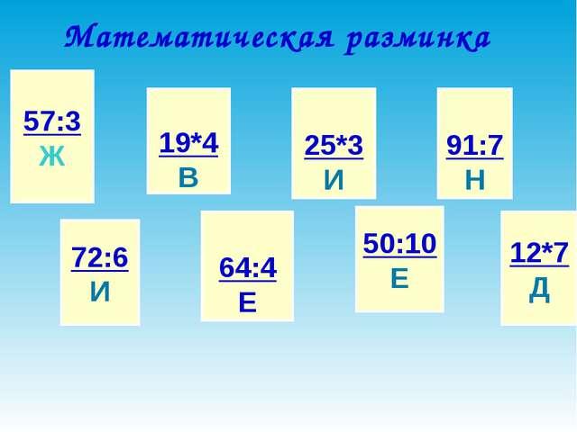 Математическая разминка 57:3 Ж 72:6 И 19*4 В 64:4 Е 25*3 И 50:10 Е 91:7 Н 12*...