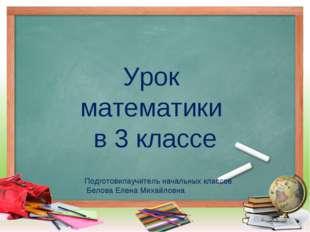 Урок математики в 3 классе Подготовилаучитель начальных классов Белова Елена