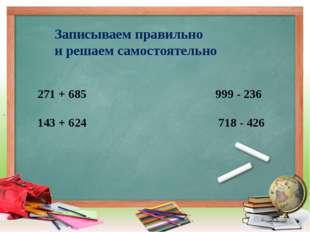 Записываем правильно и решаем самостоятельно 271 + 685 999 - 236 143 + 624 7