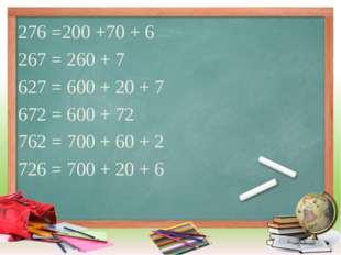 276 =200 +70 + 6 267 = 260 + 7 627 = 600 + 20 + 7 672 = 600 + 72 762 = 700 +
