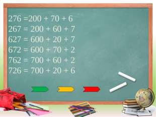 276 =200 + 70 + 6 267 = 200 + 60 + 7 627 = 600 + 20 + 7 672 = 600 + 70 + 2 76