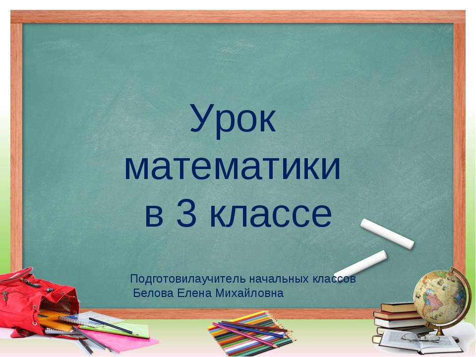 Урок математики в 3 классе Подготовилаучитель начальных классов Белова Елена...