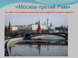 «Москва-третий Рим» Эта идея стала мощной идеологической опорой Московского