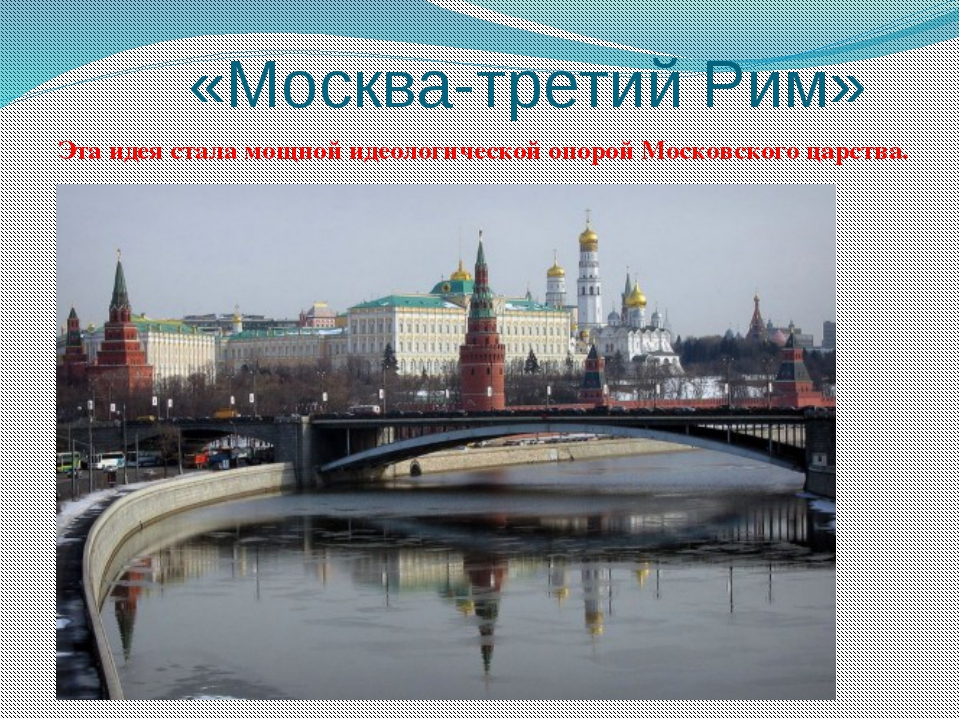 «Москва-третий Рим» Эта идея стала мощной идеологической опорой Московского...