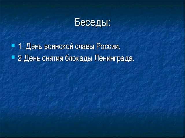 Беседы: 1. День воинской славы России. 2.День снятия блокады Ленинграда.