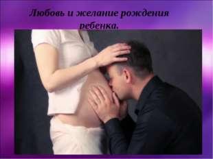 Любовь и желание рождения ребенка.
