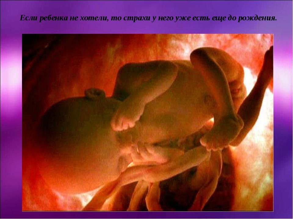 Если ребенка не хотели, то страхи у него уже есть еще до рождения.
