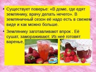 Существует поверье: «В доме, где едят землянику, врачу делать нечего». В земл