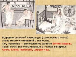 В древнегреческой литературе (гомеровском эпосе) очень много упоминаний о тка