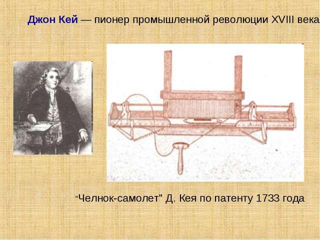 """Джон Кей — пионер промышленной революции XVIII века """"Челнок-самолет"""" Д. Кея..."""