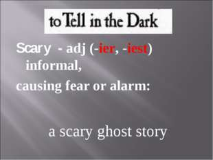Scary - adj (-ier, -iest) informal, causing fear or alarm: a scary ghost story
