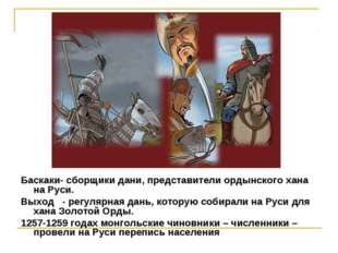 Баскаки- сборщики дани, представители ордынского хана на Руси. Выход - регу