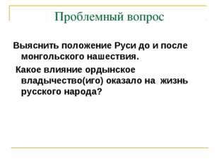 Проблемный вопрос Выяснить положение Руси до и после монгольского нашествия.