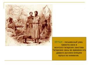 ЯРЛЫК - письменный указ, грамота хана в монголо-татарских ханствах Татарские
