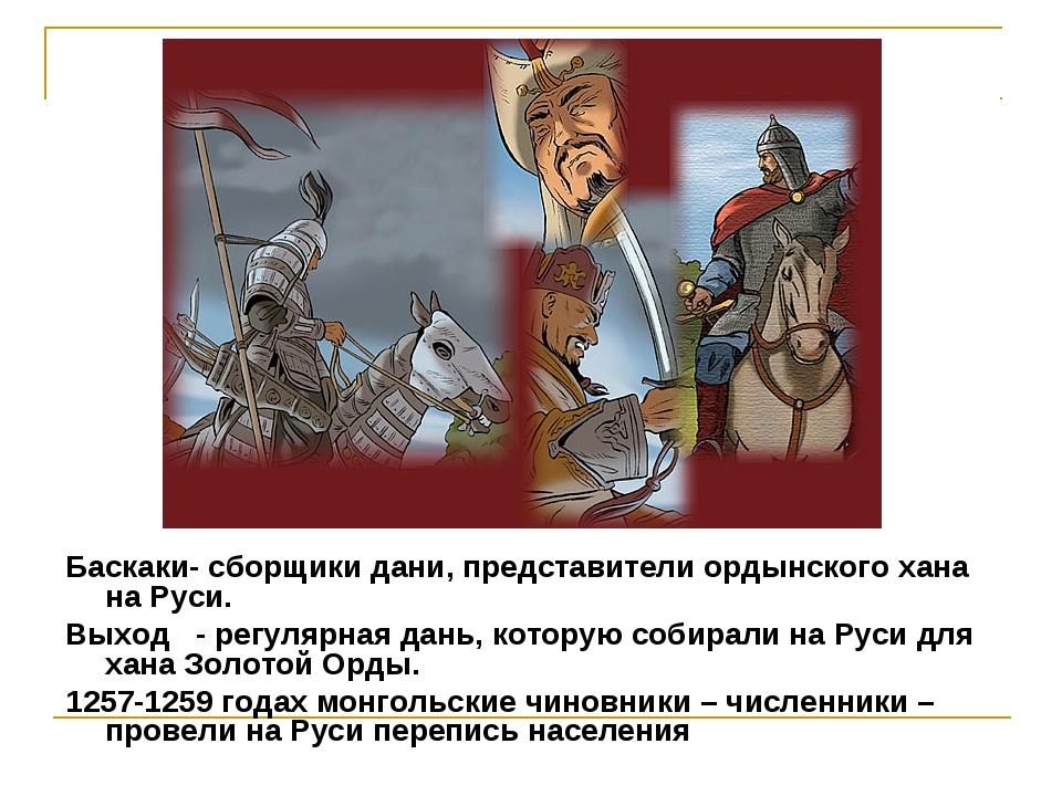 Баскаки- сборщики дани, представители ордынского хана на Руси. Выход - регу...