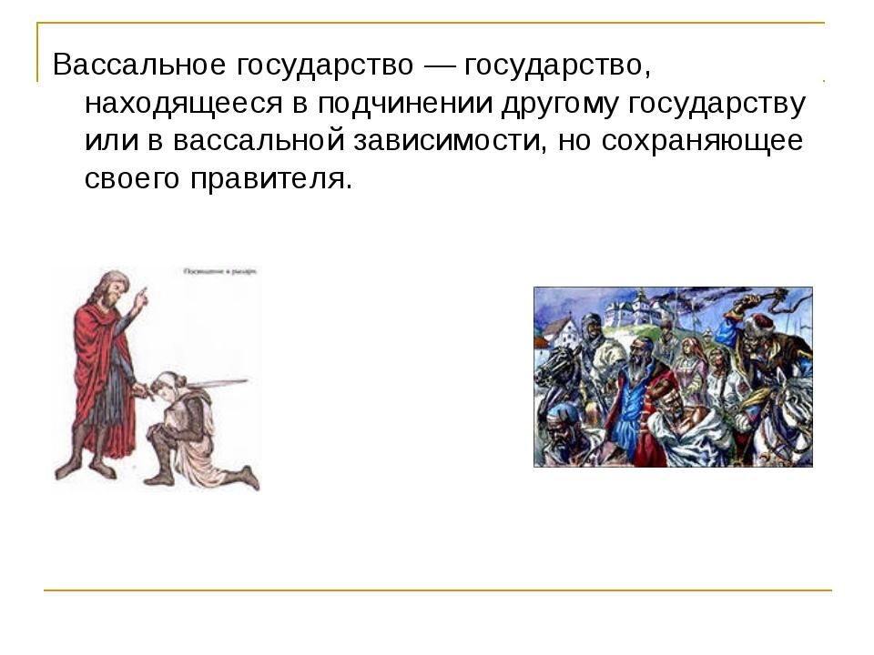 Вассальное государство — государство, находящееся в подчинении другому госуда...