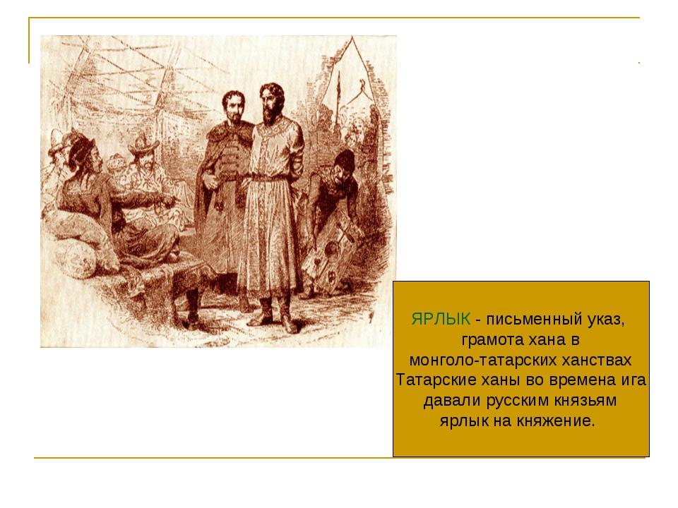 ЯРЛЫК - письменный указ, грамота хана в монголо-татарских ханствах Татарские...