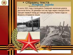 История города В июле 1941 года строящаяся Северная железная дорога достигла