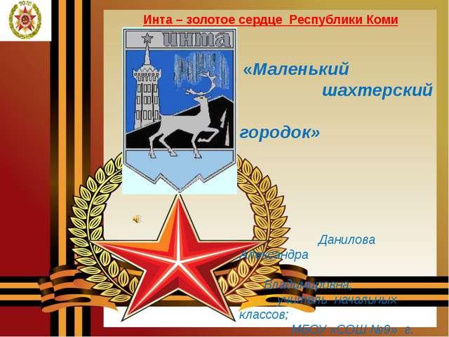 Инта – золотое сердце Республики Коми «Маленький шахтерский городок» Данилов...